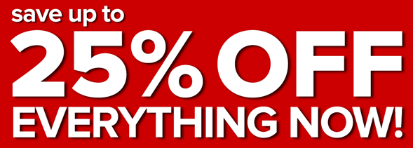 SAVE UP TO 25% OFF EVERYTHING NOW!
